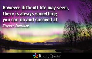 Quotation: However difficult life may seem, there is always something you can do and succeed at. Stephen Hawking