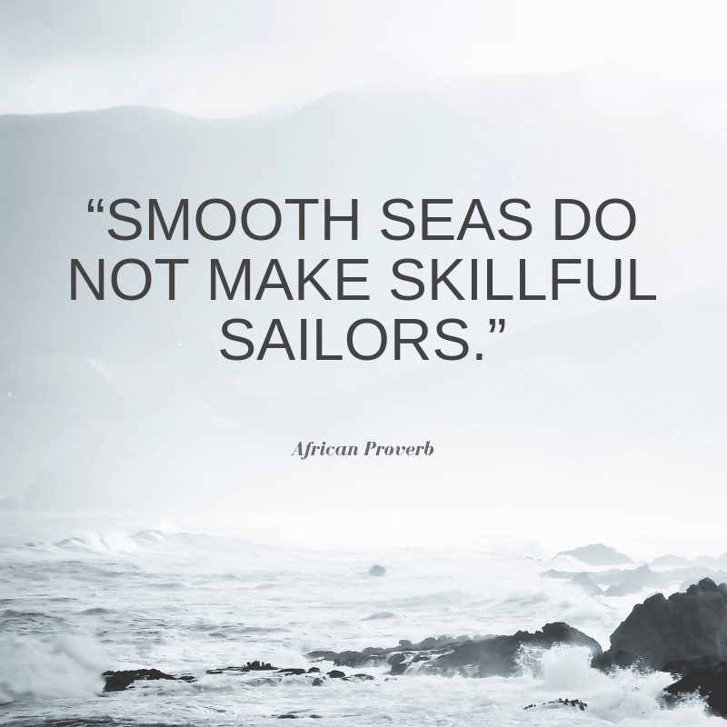 Smooth seas do not make skilful sailors - African proverb